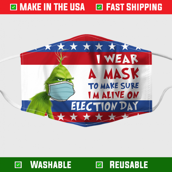 Grinch I Wear A Mask To Make Sure Im Alive On Election Day Face Mask 1