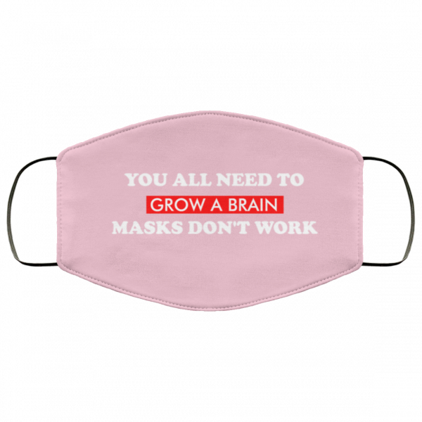 You all need to grow a brain masks don't work Face Mask